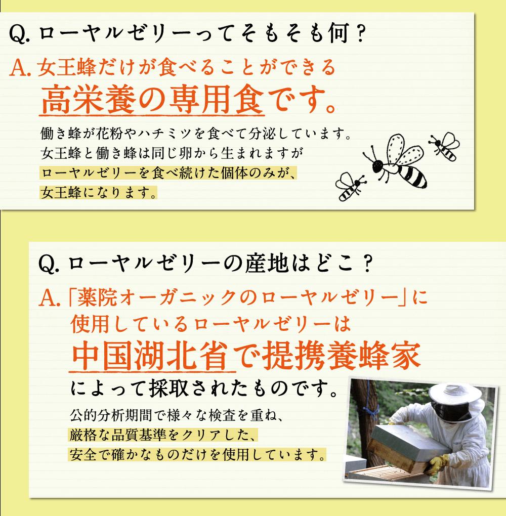 Q,ローヤルゼリーってそもそも何?A,女王蜂だけが食べることができる高栄養の専用食です。Q,ローヤルゼリーの産地はどこ?A,中国湖北省で提携養蜂場によって採取されたものです。