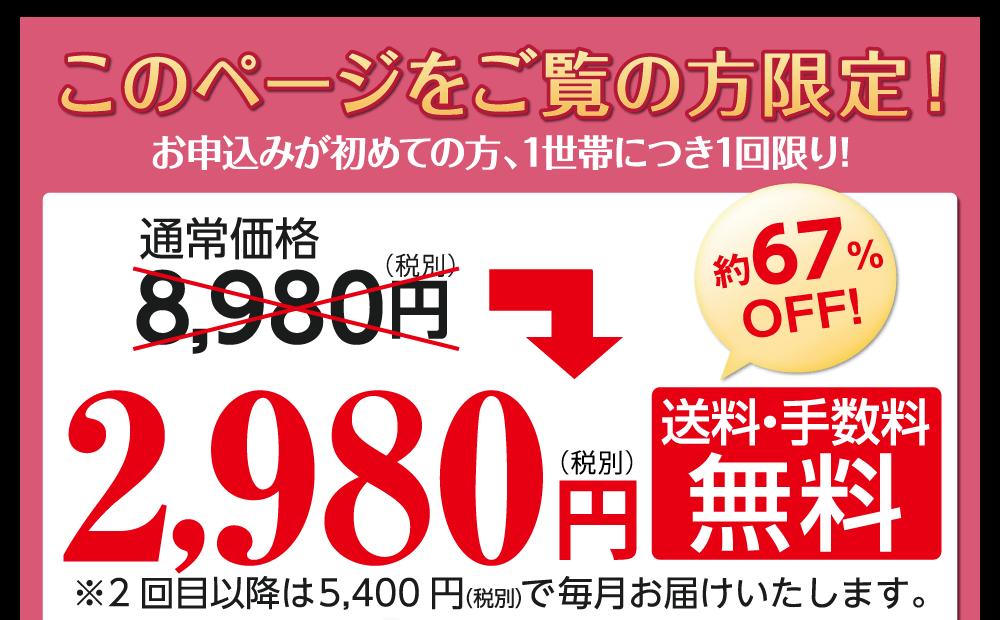 「このページをご覧の方限定!」お申込みが初めての方、1世帯につき1回限り!定期便の場合、8980円⇒2980円(税別)と通常価格の約67%OFFでお申し込みいただけます。もちろん、送料・手数料は無料です。(2回目以降は5400円「税別」で毎月お届けいたします。)