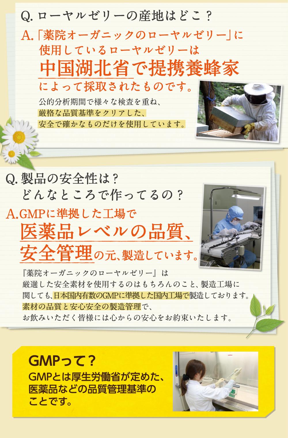 Q,ローヤルゼリーの産地はどこ?A,中国湖北省で提携養蜂場によって採取されたものです。Q,製品の安全性は?どんなところで作っているの?A,GMP認定工場で医薬品レベルの品質、安全管理の元、製造しています。