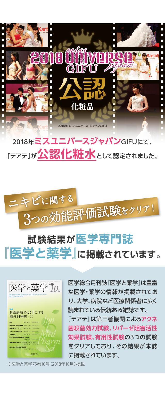 2018年ミスユニバースジャパン岐阜にて「テアテ」が公認化粧品として認定されました。ニキビに関する3つの効能評価試験をクリアし、その結果が医学専門誌『医学と薬学』に掲載されています。