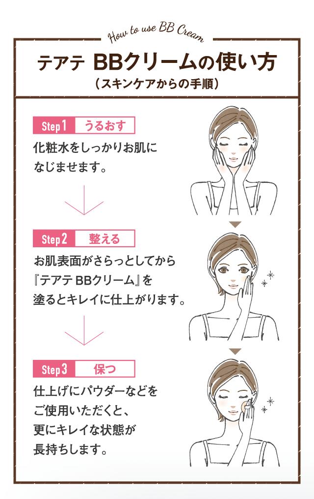 テアテBBクリームの使い方!Step1、うるおす。化粧水をしっかりお肌になじませます。Step2、整える。お肌表面がさらッとしてから『テアテBBクリーム』を塗るときれいに仕上がります。Step3、保つ。仕上げにパウダーなどをご使用いただくと、さらにきれいな状態が長持ちします。